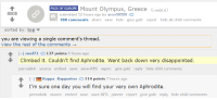 """<p>Go live your own dream (from /r/Europe) via /r/wholesomememes <a href=""""http://ift.tt/2q7D0kU"""">http://ift.tt/2q7D0kU</a></p>: PICS OF EUROPE Mount Olympus, Greece (i.redd.it)  8008  submitted 12 hours ago by anon58588  188 comments share save hide give gold report hide all child comments  sorted by: top  you are viewing a single comment's thread.  view the rest of the comments  1 - nevl71 137 points 9 hours ago  Climbed it. Couldn't find Aphrodite. Went back down very disappointed.  permalink source embed save save-RES report give gold reply hide child comments  HEKappa Kapparino114 points 7 hours ago  I'm sure one day you will find your very own Aphrodite.  permalink source embed save save-RES parent report give gold reply hide child comments <p>Go live your own dream (from /r/Europe) via /r/wholesomememes <a href=""""http://ift.tt/2q7D0kU"""">http://ift.tt/2q7D0kU</a></p>"""