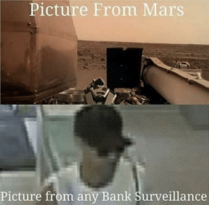 … click …. click by Franklin-Gustov MORE MEMES: Picture From Mars  Picture from any Bank Surveillance … click …. click by Franklin-Gustov MORE MEMES