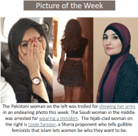 "News, Police, and Sports: Picture of the Week  The Pakistani woman on the left was trolled for showing her arms  in an endearing photo this week. The Saudi woman in the middle  was arrested for wearing a miniskirt. The hijab-clad woman on  the right is Linda Sarsour, a Sharia proponent who tells gullible  feminists that Islam lets women be who they want to be <p><a href=""http://catalogingthedeclineofthewest.tumblr.com/post/163290110939/sources"" class=""tumblr_blog"">catalogingthedeclineofthewest</a>:</p><blockquote> <p>Sources:</p> <p>1. <a href=""http://indianexpress.com/article/sports/cricket/irfan-pathan-trolled-for-posting-unislamic-image-with-wife-4755776/"">http://indianexpress.com/article/sports/cricket/irfan-pathan-trolled-for-posting-unislamic-image-with-wife-4755776/</a></p> <p>2. <a href=""http://www.telegraph.co.uk/news/2017/07/18/saudi-police-arrest-model-filmed-wearing-miniskirt-crop-top/"">http://www.telegraph.co.uk/news/2017/07/18/saudi-police-arrest-model-filmed-wearing-miniskirt-crop-top/</a></p> <p>3. <a href=""https://www.youtube.com/watch?v=z8FknvfSInU"">https://www.youtube.com/watch?v=z8FknvfSInU</a></p> </blockquote>"