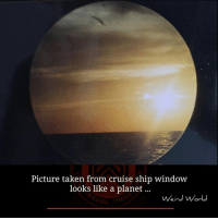 Memes, Taken, and Windows: Picture taken from cruise ship window  looks like a planet...  Weird World