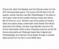 https://t.co/lTvN3lQsGS: Picture this. Both the Steelers and the Patriots make it to the  AFC Championship game. The score is 20-20 late in the 4th  quarter. James Harrison has Ben Roethl on  berger in his sites  4th & goal, when all the sudden Harrison stops and alows  Ben to throw to JuJu. Harrison rips off his jersey to reveal a  black and yellow jersey underneath while Sweet Chin Music  drop kicks Tom Brady. He then hugs Big Ben and all of his  former teammates whilst crotch chopping everyone as the DX  theme song starts as Pittsburgh beats New England and  Rothelisberger and Harrison throw Brady through a wooden  table and pin him for the 3 count WWE style. https://t.co/lTvN3lQsGS