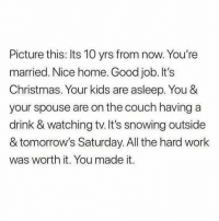 "Christmas, Work, and Couch: Picture this: Its 10 yrs from now. You're  married. Nice home. Good job. It's  Christmas. Your kids are asleep. You &  your spouse are on the couch having a  drink & watching tv.It's snowing outside  & tomorrow's Saturday. All the hard work  was worth it. You made it. <p>Working on the home owner. via /r/wholesomememes <a href=""https://ift.tt/2I7mJt5"">https://ift.tt/2I7mJt5</a></p>"