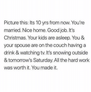 Christmas, Work, and Couch: Picture this: Its 10 yrs from now. You're  married. Nice home. Good job. It's  Christmas. Your kids are asleep. You &  your spouse are on the couch having a  drink & watching tv. It's snowing outside  & tomorrow's Saturday. All the hard work  was worth it. You made it. I dont know who needs to hear this..
