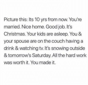 awesomacious:  Maybe not today or tomorrow, but eventually things will get better😊: Picture this: Its 10 yrs from now. You're  married. Nice home. Good job. It's  Christmas. Your kids are asleep. You &  your spouse are on the couch having a  drink & watching tv. It's snowing outside  & tomorrow's Saturday. All the hard work  was worth it. You made it. awesomacious:  Maybe not today or tomorrow, but eventually things will get better😊