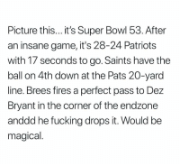 Dez Bryant, Fucking, and Patriotic: Picture this... it's Super Bowl 53. After  an insane game, it's 28-24 Patriots  with 17 seconds to go. Saints have the  ball on 4th down at the Pats 20-yard  line. Brees fires a perfect pass to Dez  Bryant in the corner of the endzone  anddd he fucking drops it. Would be  magical https://t.co/VvhN2iTVLJ