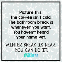 Bored, Heaven, and Winter: Picture this:  The coffee isn't cold.  The bathroom break is  whenever you want.  You haven't heard  your name yet.  WINTER BREAK IS NEAR  YOU CAN DO IT  TEACHERS  BORED Sounds like heaven right now.