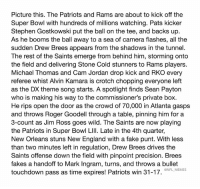 England, Fake, and Jim Ross: Picture this. The Patriots and Rams are about to kick off the  Super Bowl with hundreds of millions watching. Pats kicker  Stephen Gostkowski put the ball on the tee, and backs up  As he booms the ball away to a sea of camera flashes, all the  sudden Drew Brees appears from the shadows in the tunnel.  The rest of the Saints emerge from behind him, storming onto  the field and delivering Stone Cold stunners to Rams players.  Michael Thomas and Cam Jordan drop kick and RKO every  referee whist Alvin Kamara is crotch chopping everyone left  as the DX theme song starts. A spotlight finds Sean Payton  who is making his way to the commissioner's private box.  He rips open the door as the crowd of 70,000 in Atlanta gasp:s  and throws Roger Goodell through a table, pinning him for a  3-count as Jim Ross goes wild. The Saints are now playing  the Patriots in Super Bowl LIlI. Late in the 4th quarter,  New Orleans stuns New England with a fake punt. With less  than two minutes left in regulation, Drew Brees drives the  Saints offense down the field with pinpoint precision. Brees  fakes a handoff to Mark Ingram, turns, and throws a bullet  touchdown pass as time expires! Patriots win 31-17.  @NFL MEMES 😂😂😂