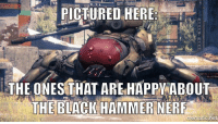 black hammer nerf memes are coming...: PICTURED HERE:  THE ONES THAT ARE HAPPY ABOUT  THE BLACK HAMMER NERF black hammer nerf memes are coming...