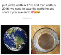 Seth, Earthing, and Saved: pictured is earth in 1732 and then earth in  2016. we need to save the earth like and  share if you love earth  @seth v.2