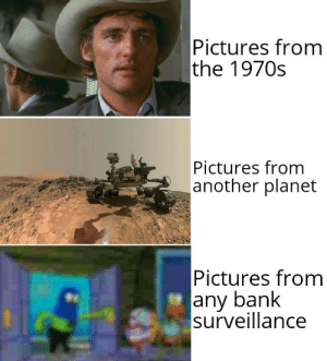 It's evolving just backwards: Pictures from  the 1970s  Pictures from  another planet  Pictures from  any bank  surveillance It's evolving just backwards