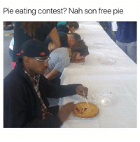 Greatest meme ever and possibly the first meme ever created superthrowback: Pie eating contest? Nah son free pie Greatest meme ever and possibly the first meme ever created superthrowback