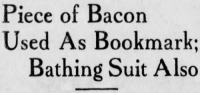 "News, Tumblr, and Blog: Piece of Bacon  Used As Bookmark;  Bathing Suit Also <p><a href=""http://yesterdays-print.com/post/166412360589/santa-cruz-evening-news-california-january-24"" class=""tumblr_blog"">yesterdaysprint</a>:</p> <blockquote><p>  Santa Cruz Evening News, California, January 24, 1920  <br/></p></blockquote>"