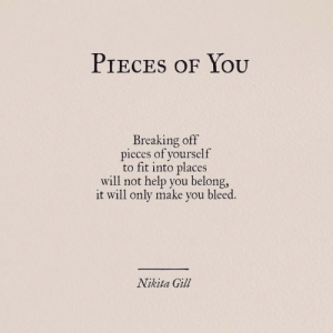 Help, Nikita, and Fit: PIECES oF YoU  Breaking off  ieces of yourself  to fit into places  will not help you belong,  it will only make you bleed.  Nikita Gil
