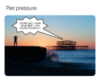 Life, Pressure, and Yolo: Pier pressure  YOU'RE NOT LIVING  YOUR BEST LIFE!  YOU'RE PATHETIC!! YOLO.
