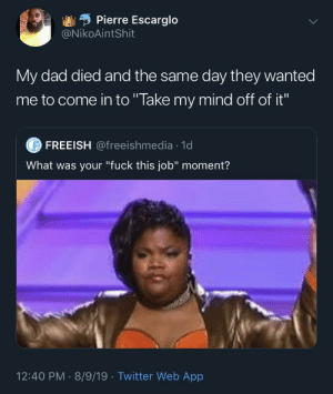 "Blackpeopletwitter, Dad, and Twitter: Pierre Escarglo  @NikoAintShit  My dad died and the same day they wanted  me to come in to ""Take my mind off of it""  FREEISH @freeishmedia 1d  What was your ""fuck this job"" moment?  12:40 PM 8/9/19 Twitter Web App  . These jobs don't give a fuck about us (via /r/BlackPeopleTwitter)"
