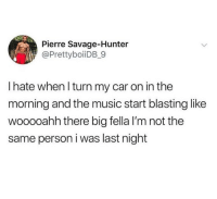 Memes, Music, and Savage: Pierre Savage-Hunter  @PrettyboiiDB_9  I hate when l turn my car on in the  morning and the music start blasting like  wooooahh there big fella I'm not the  same person i was last night Oh man, been there.
