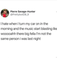 Funny, Music, and Savage: Pierre Savage-Hunter  @PrettyboiiDB_9  I hate whenl turn my car on in the  morning and the music start blasting like  wooooahh there big fella I'm not the  same person i was last night 😂🎯 Me to the car: You need to calm tf down.. funniest15 viralcypher funniest15seconds Www.viralcypher.com