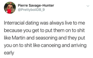 "Dank, Dating, and Martin: Pierre Savage-Hunter  @PrettyboiiDB_9  Interracial dating was always live to me  because you get to put them on to shit  like Martin and seasoning and they put  you on to shit like canoeing and arriving  early And calling target ""tarjay"" by Weaverino MORE MEMES"