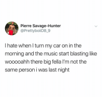 Music, Savage, and Dank Memes: Pierre Savage-Hunter  @PrettyboiiDB_9  l hate when l turn my car on in the  morning and the music start blasting like  wooooahh there big fella l'm not the  same person i was last night (@ship)