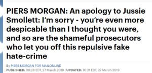 Crime, Dank, and Fake: PIERS MORGAN: An apology to Jussie  Smollett: l'm sorry- you're even more  despicable than I thought you were,  and so are the shameful prosecutors  who let you off this repulsive fake  hate-crime  By PIERS MORGAN FOR MAILONLINE  PUBLISHED: 09:28 EDT, 27 March 2019 UPDATED: 10:21 EDT, 27 March 2019 Piers Morgan is becoming a savage  Source: https://www.dailymail.co.uk/news/article-6855975/An-apology-Jussie-Smollett-Im-sorry-youre-despicable-thought.html?ITO=applenews