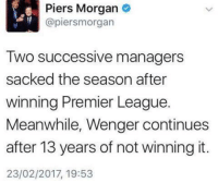 He's got a point ✅: Piers Morgan  (apiersmorgan  Two successive managers  sacked the season after  winning Premier League.  Meanwhile, Wenger continues  after 13 years of not winning it.  23/02/2017, 19:53 He's got a point ✅