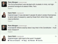 """Doe, Facts, and Memes: Piers Morgan  aplersmorgan  8h  f The 2nd amendment was devised with muskets in mind, not high-  powered handguns & assault rifles. Fact.  Expand  Carol Roth  carol sroth  @piersmorgan It was devised 4 people 2b able 2 protect themselves  w same type of weaponry used by those from whom they might  need protection  Expand  Piers Morgan  plensmorgan  @Carolisroth Where exactly does it say that in the Constitution must  have missed it?  Expand  Carol Roth  ecarollsroth  @piersmorgan right next to the word """"muskets""""  Hide conversation Reply t Retweet Favorite (GC)"""