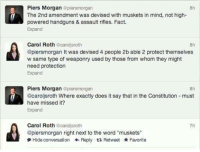 "Memes, Constitution, and Word: Piers Morgan epiersmorgan  8h  The 2nd amendment was devised with muskets in mind, not high-  powered handguns & assault rifles. Fact.  Expand  Carol Roth caroljsroth  @piersmorgan It was devised 4 people 2b able 2 protect themselves  w same type of weaponry used by those from whom they might  need protection  Expand  8h  Piers Morgan @plersmorgan  @caroljsroth Where exactly does it say that in the Constitution must  have missed it?  Expand  8h  Carol Roth @caroljsroth  @piersmorgan right next to the word ""muskets""  尹Hide conversation ← Reply Retweet ★ Favorite  7h (GC)"