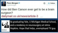 Ben Carson, Brains, and Memes: Piers Morgan  Follow  (apiersmorgan  How did Ben Carson ever get to be a brain  surgeon?  dailymail.co.uk/news/article-3  By graduating Yale, U Michigan Medical School,  and a residency in neurosurgery at Johns  Hopkins. Hope that helps, unemployed TV guy.  David Burge