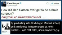 Can not stop laughing.: Piers Morgan  Follow  @piersmorgan  How did Ben Carson ever get to be a brain  surgeon?  dailymail.co.uk/news/article-3  By graduating Yale, U Michigan Medical School,  and a residency in neurosurgery at Johns  Hopkins. Hope that helps, unemployed TVguy.  David Burge Can not stop laughing.