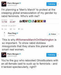 Memes, Misogynistic, and Casted: Piers Morgan  Following  (apiersmorgan  I'm planning a 'Men's March' to protest at the  creeping global emasculation of my gender by  rabid feminists. Who's with me?  RETWEETS  LIKES  iRNO  13.736  43.467  10:43 AM 21 Jan 2017  18K  43K  A Paul Feig  Follow  @paulfeig  This is why #WomensMarchonWashington is  so important. To show rabid dickless  misogynists that they share this planet with  smart real women.  Piers Morgan  Following  (apiersmorgan  You're the guy who rebooted Ghostbusters with  an all-female cast to suck up to feminists and  it tanked spectacularly, right? WHAT HAPPENED TO LIBERAL CUCK PIERS MORGAN?!?!? Whatever it is, I like it. LIKE & TAG YOUR FRIENDS -------------------------LINK TO OUR SHIRTS IN MY BIO!!! ----------------- 🚨Partners🚨 😂@the_typical_liberal 🎙@too_savage_for_democrats 📣@the.conservative.patriot Follow me on twitter: iTweetRight Follow: @rightwingsavages Like us on Facebook: The Right-Wing Savages Follow my backup page @tomorrowsconservatives2 -------------------- conservative libertarian republican democrat gop liberals makeamericagreatagain trump liberallogic liberal constitution donaldtrump presidenttrump american 3percent patriotism maga usa merica america draintheswamp merica nationalism trumptrain politics patriot patriotic