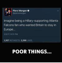 Memes, Britain, and 🤖: Piers Morgan  H @piers morgan  Imagine being a Hillary-supporting Atlanta  Falcons fan who wanted Britain to stay in  Europe.  2/5/17, 9:31 PM  1,357  RETWEETS 2,266  LIKES  POOR THINGS. Thank God I'm not one of them! liberal Killary Clintonfraudation fraud elections2016 Clinton Clintonforprison Hillno HillaryClinton Hitlary presidentialelections lockherup donottreadonme KKKlinton crooked Trump MAGA PresidentTrump NotMyPresident USA theredpill nothingleft