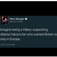 Memes, Britain, and 🤖: Piers Morgan  If @piersmorgan  Imagine being a Hillary-supporting  Atlanta Falcons fan who wanted Britain to  stay in Europe.  2/5/17, 9:31 PM MAGA Subjective Sympathy Thanks for 500!!! Can we get 100 likes??? trump2016 post usa maga quote freedom liberty quotes life ychtt nwo hillaryforprison president potus politics trump donaldtrump gun liberalism conservative republican sjw pope lol memes tradition christian muslim god pushbacktheleft partners: @exposing_the_left @conservative_trumpster @sparkey_the_minarchist @_republican_conservative_ @conservative.cleveland @conservative_cola @new_minarchist @republican_americans @american_rebels @islamic_attack_counter @jolly_1964movement @jolly_trumpster @803.conservative.803 @youngrepubs16