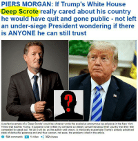 Anonymous Op: PIERS MORGAN: If Trump's White House  Deep Scrote really cared about his country  he would have quit and gone public -not left  an under-siege President wondering if there  is ANYONE he can still trust  A perfect example of a 'Deep Scrote' would be whoever wrote the explosive anonymous op-ed piece in the New York  Times that trashes Trump. It purports to be written by someone so deeply concerned about their country that they feel  compelled to speak out. Yet all it will do, as the author well knows, is massively exacerbate Trump's already advanced  state of distrustful paranoia and and thus worsen, not ease, the problems cited in the article.  584 comments1 video 302 shares