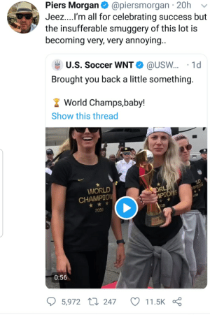 Fifa, Soccer, and World Cup: Piers Morgan  @piersmorgan 20h  Jeez....I'm all for celebrating success but  the insufferable smuggery of this lot is  becoming very, very annoying..  U.S. Soccer WNT  @USW... 1d  Brought you back a little something.  World Champs,baby!  Show this thread  LD  WORLD  ORL  IPIONS  MPIOS  CHAMPION  2019  2019  019  FIFA  0:56  5,972 247  11.5K Its 'insufferable smuggery' when the team celebrates winning the World Cup
