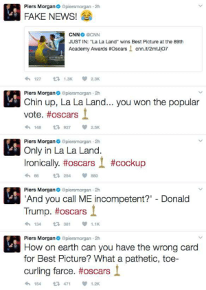 "Academy Awards, cnn.com, and Fake: Piers Morgan@piersmorgan 2h  FAKE NEWS!  CNN CNN  JUST IN: ""La La Land"" wins Best Picture at the 89th  Academy Awards #Oscars ! cnn.it/2mtJj07  わ127 t 1.3K 2.3K  Piers Morganpiersmorgan 2h  Chin up, La La Land... you won the popular  vote. #oscars  1489272.5K  Piers Morgan piersmorgan 2h  Only in La La Land.  Ironically, #oscars l #cockup  h 66  Piers Morgan@piersmorgan 2h  And you call ME incompetent?"" Donald  t3 254  880  Trump. #oscars і  1343811.1  Piers Morgan@piersmorgan 2h  How on earth can you have the wrong card  for Best Picture? What a pathetic, toe-  curling farce. #oscars l  154471  1.2K La La Land gaffe"
