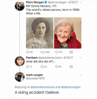Life, Dank Memes, and Emma: Piers Morgan+ @piersmorgan. 4/15/17  RIP Emma Morano, 117.  The world's oldest person, born in 1899.  What a life  E.-  9261 7,268 CD 19K  Pambam @pamdemoniums 4/15/17  what did she die of?...  013 ロ34 59  mark cooper  @scooter1975  Replying to @pamdemoniums and @piersmorgan  A skiing accident I believe 😭😭😭😭