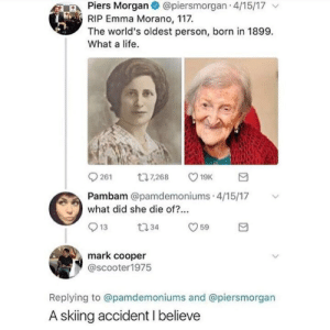 Life, Emma, and Piers Morgan: Piers Morgan @piersmorgan 4/15/17 v  RIP Emma Morano, 117.  The world's oldest person, born in 1899.  What a life.  261 t7268 19  Pambam @pamdemoniums 4/15/17  what did she die of?...  mark cooper  @scooter1975  Replying to @pamdemoniums and @piersmorgan  A skiing accident I believe
