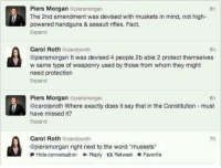 """musketeers: Piers Morgan  @piersmorgan  8h  f The 2nd amendment was devised with muskets in mind, not high  powered handguns & assault rifles. Fact.  Expand  Carol Roth  carol sroth  @piersmorgan It was devised 4 people 2b able 2 protect themselves  w same type of weaponry used by those from whom they might  need protection  Expand  Piers Morgan  plensmorgan  @caroljsroth Where exactly does it say that in the Constitution must  have missed it?  Expand  Carol Roth  carol sroth  @piersmorgan right next to the word """"muskets""""  Hide conversation Reply t Retweet Favorite"""