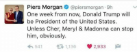 Cher, Madonna, and Memes: Piers Morgan  @piersmorgan 9h  One week from now, Donald Trump will  be President of the United States.  Unless Cher, Meryl & Madonna can stop  him, obviously.  h 541  t 1,136 2,933  M