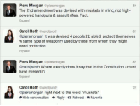 """Memes, Constitution, and Word: Piers Morgan  @piersmorgan  f The 2nd amendment was devised with muskets in mind, not high-  powered handguns & assault rifles. Fact.  Expand  Carol Roth  carol sroth  @piersmorgan It was devised 4 people 2b able 2 protect themselves  w same type of weaponry used by those from whom they might  need protection  Expand  Piers Morgan  plensmorgan  @caroljsroth Where exactly does it say that in the Constitution must  have missed it?  Expand  Carol Roth  ecarollsroth  @piersmorgan right next to the word """"muskets""""  Hide conversation Reply t Retweet Favorite"""