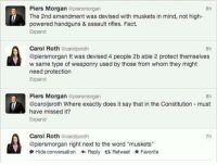 """Memes, Constitution, and Word: Piers Morgan  @piersmorgan  f The 2nd amendment was devised with muskets in mind, not high-  powered handguns & assault rifles. Fact.  Expand  Carol Roth  carol sroth  @piersmorgan It was devised 4 people 2b able 2 protect themselves  w same type of weaponry used by those from whom they might  need protection  Expand  Piers Morgan  plensmorgan  8h  @caroljsroth Where exactly does it say that in the Constitution must  have missed it?  Expand  Carol Roth  carollsroth  @piersmorgan right next to the word """"muskets""""  Hide conversation Reply t Retweet Favorite"""
