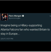 Memes, Britain, and Rebellion: Piers Morgan  @piersmorgan  Imagine being a Hillary-supporting  Atlanta Falcons fan who wanted Britain to  stay in Europe.  2/5/17, 9:31 PM Rip ______________________________ Follow my partners: ✅✅✅✅ 🐘 @_fuck_obama_ 🐘 🐘 @im_back_democrats 🐘 🐘 @diehardconservative1776 🐘 🐘 @america_needs_jesus_ 🐘 🐘 @the_rightside_republican 🐘 🐘 @theconservativeteen 🐘 🐘 @republicanfuture 🐘 🐘 @canadian.patriot 🐘 🐘 @conservativecircle 🐘 🐘 @1776_rebellion 🐘 🐘 @trumptised 🐘 🐘 @conservativepublic 🐘 🐘 @megapatriot 🐘 Make America Great Again! ______________________________ Hashtags (ignore): 🔴🔵🔴🔵🔴🔵🔴🔵🔴🔵🔴 buildthewall trump2016 trumptrain donaldtrump 🔴 donaldtrump2016 🔴 republican conservative democrat liberal libtards 🔵 killary 🔵 nobama america merica usa votetrump wall alwaystrump defenddonald 🔴 you politics election 🔵 election2016 hillaryforprison2016