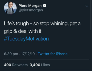 This guy fucks: Piers Morgan  @piersmorgan  Life's tough - so stop whining, get a  grip & deal with it.  #TuesdayMotivation  6:30 pm · 17/12/19 · Twitter for iPhone  490 Retweets 3,490 Likes This guy fucks
