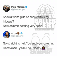 Girls, Memes, and White: Piers Morgan  @piersmorgan  Should white girls be allowed to sing  niggas?  New column posting very soorn  BALNER  ERT  BALLERALERT.COM  a. rye +  @angela_rye  Go straight to hell. You and your column.  Damn man..y'all NEVER learn  NT  REEPIN Ballerific Comment Creepin - - - 🌾👀🌾 PiersMorgan AngelaRye commentcreepin