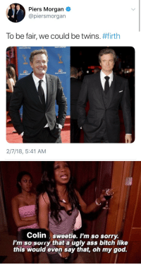 peteseeger: : Piers Morgan  @piersmorgan  To be fair, we could be twins. #firth  2/7/18, 5:41 AM   Colin sweetie. I'm so sorry.  I'm so sorry that a ugly ass bitch like  this would even say that, oh my god. peteseeger: