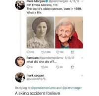 Makes sense: Piers Morgan  RIP Emma Morano, 117  The world's oldest person, born in 1899.  What a life  A  @piersmorgan.4/15/17  ﹀  Pambam @pamdemoniums 4/15/17 y  what did she die of?.  mark cooper  @scooter1975  Replying to @pamdemoniums and @piersmorgan  A skiing accident I believe Makes sense