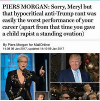 Memes, The Worst, and Cunt: PIERS MORGAN: Sorry, Meryl but  that hypocritical anti-Trump rant was  easily the worst performance of your  career apart from that time you gave  a child rapist a standing ovation)  By Piers Morgan for MailOnline  14:08 09 Jan 2017, updated 14:10 09 Jan 2017 When you have Piers Morgan siding with Trump, you know you're a cunt. LIKE & TAG YOUR FRIENDS -------------------------LINK TO OUR SHIRTS IN MY BIO!!! ----------------- 🚨Partners🚨 😂@the_typical_liberal 🎙@too_savage_for_democrats 📣@the.conservative.patriot Follow me on twitter: iTweetRight Follow: @rightwingsavages Like us on Facebook: The Right-Wing Savages Follow my backup page @tomorrowsconservatives2 -------------------- conservative libertarian republican democrat gop liberals makeamericagreatagain libtards liberallogic liberal constitution molonlabe presidenttrump american 3percent patriotism imwithyou maga trump2016 merica america draintheswamp merica nationalism trumptrain politics trumppence2016 altright patriot patriotic