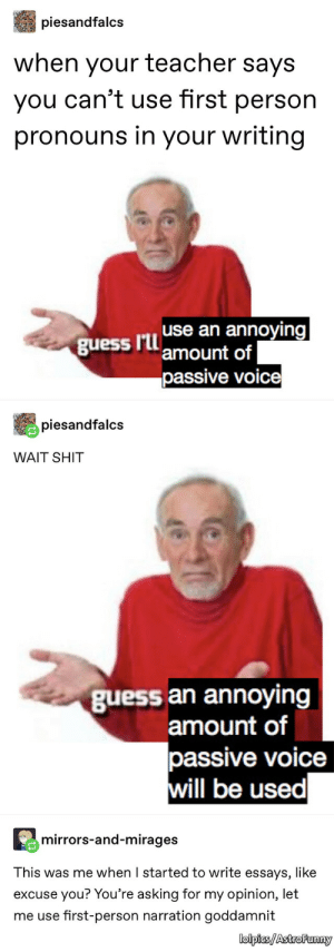 Shit, Teacher, and Guess: piesandfalcs  when your teacher says  you can't use first person  pronouns in your writing  guessannoying  amount of  passive voice  piesandfalcs  WAIT SHIT  guess an annoyingg  amount of  passive voice  ill be used  mirrors-and-mirages  This was me when I started to write essays, like  excuse you? You're asking for my opinion, let  me use first-person narration goddamnit  lolpics/AstroFunny