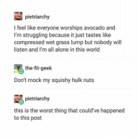 I FUCKING HATE AVOCADO: pietriarchy  I feel like everyone worships avocado and  I'm struggling because it just tastes like  compressed wet grass lump but nobody will  listen and I'm all alone in this world  the-fit-geek  Don't mock my squishy hulk nuts  pietriarchy  this is the worst thing that could've happened  to this post I FUCKING HATE AVOCADO