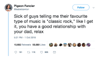"whitepeopletwitter:  Classic Rockers: Pigeon Fancier  @isabelzawtun  Followv  Sick of guys telling me their favourite  type of music is ""classic rock,"" like l get  it, you have a good relationship with  your dad, relax  5:21 PM -1 Oct 2018  10,692 Retweets 95,689 Likes  ·A·E40.1围 whitepeopletwitter:  Classic Rockers"